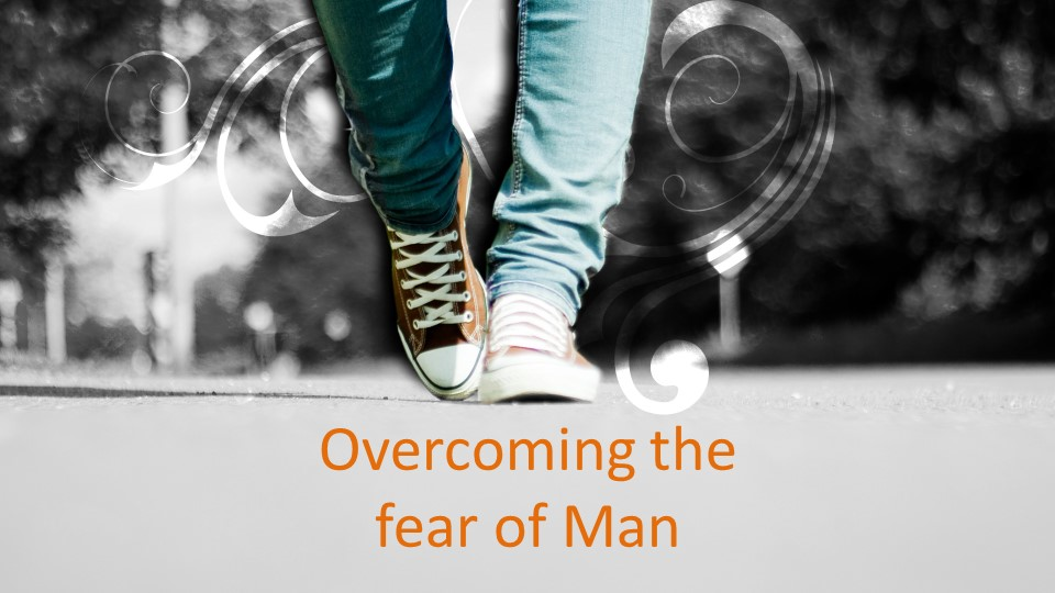 Overcoming the fear of Man