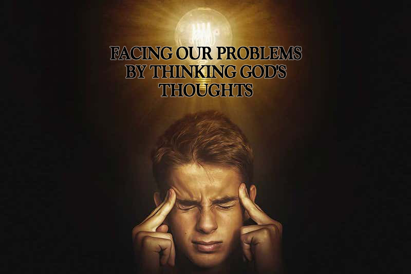 Facing our problems by thinking God's thoughts